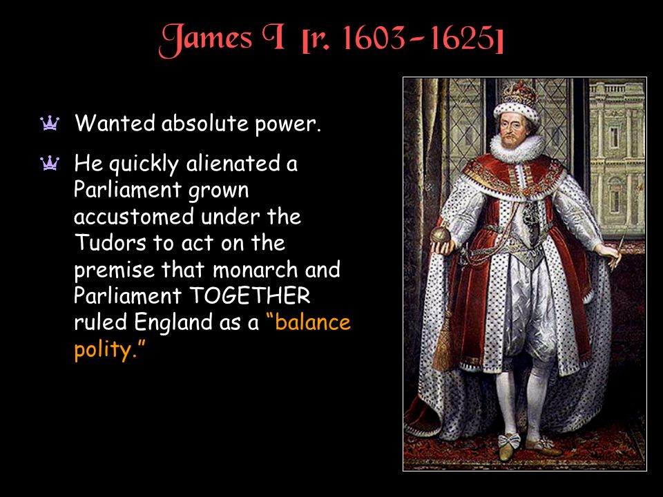 James I [r. 1603-1625] Wanted absolute power.